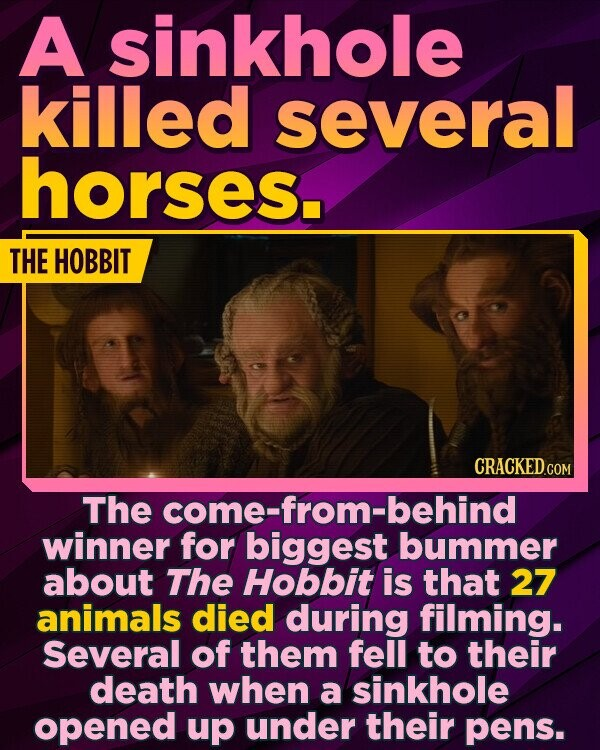 A sinkhole killed several horses. THE HOBBIT The come-from-behind winner for biggest bummer about The Hobbit is that 27 animals died during filming. Several of them fell to their death when a sinkhole opened up under their pens.