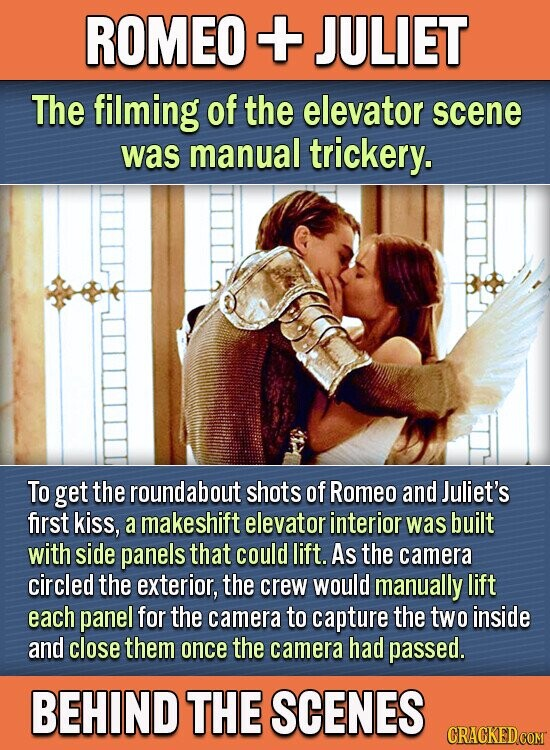 ROMEO + JULIET The filming of the elevator scene was manual trickery. To get the roundabout shots of Romeo and Juliet's first kiss, a makeshift elevator interior was built with side panels that could lift. As the camera circled the exterior, the crew would manually lift each panel for the