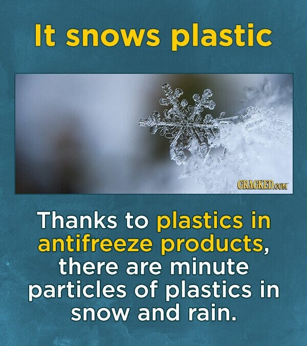It snows plastic Thanks to plastics in antifreeze products, there are minute particles of plastics in snow and rain.