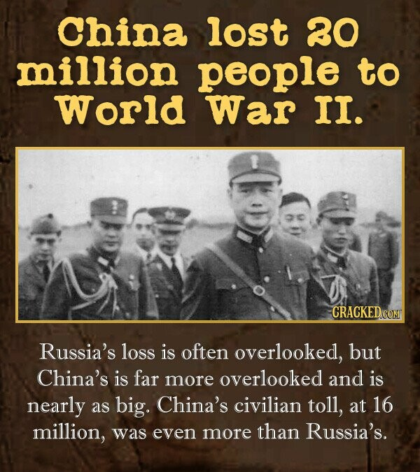 china lost 80 million people to World War II. CRACKEDCOMT Russia's loss is often overlooked, but China's is far more overlooked and is nearly as big. China's civilian toll, at 16 million, was even more than Russia's.