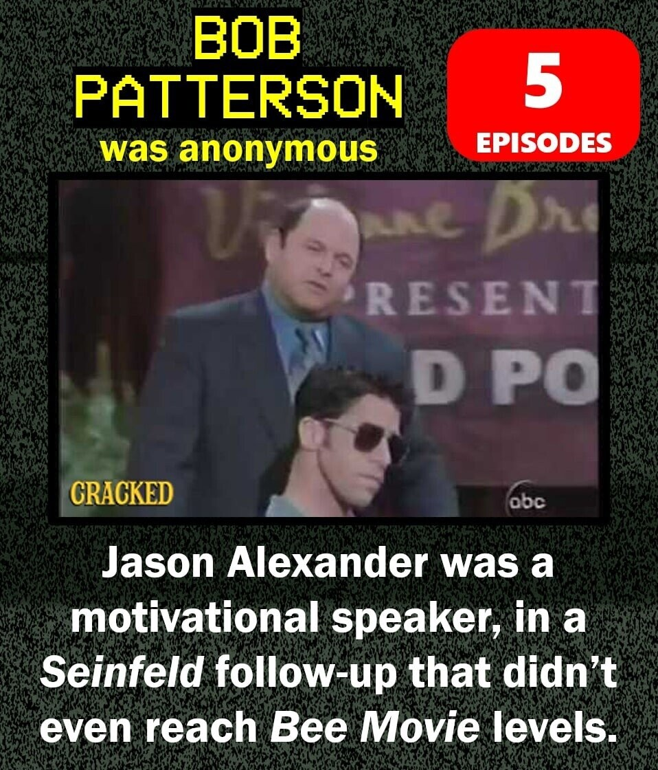 BOB PATTERSON 5 was anonymous EPISODES RESENT D PO CRACKED obc Jason Alexander was a motivational speaker, in a Seinfeld follow-up that didn't even reach Bee Movie levels.