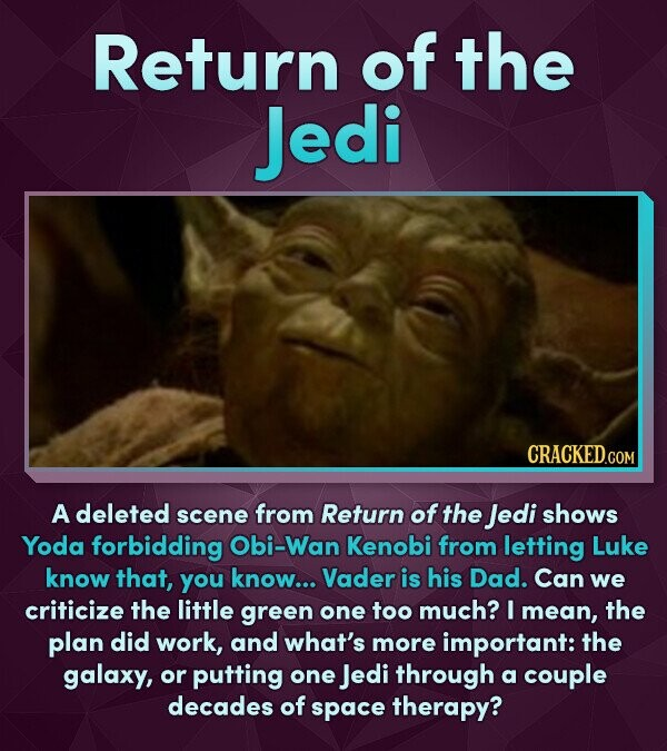 Return of the Jedi A deleted scene from Return of the Jedi shows Yoda forbidding Obi-Wan Kenobi from letting Luke know that, you know... Vader is his