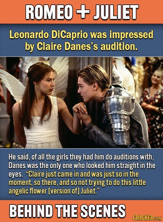 ROMEO + JULIET Leonardo DiCaprio was impressed by Claire Danes's audition. He said, of all the girls they had him do auditions with, Danes was the only one who looked him straight in the eyes. Claire just came in and was just SO in the moment, SO there, and SO