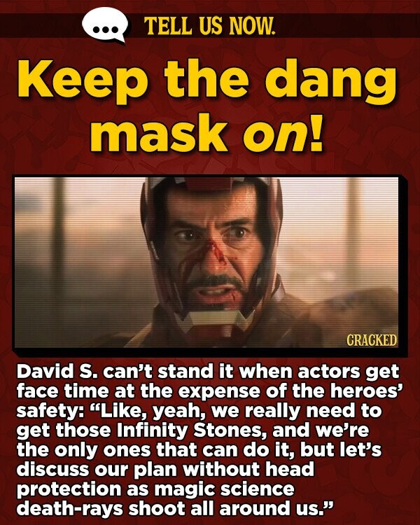 TELL US NOW. Keep the dang mask on! CRACKED David S. can't stand it when actors get face time at the expense of the heroes' safety: Like, yeah, we really need to get those Infinity Stones, and we're the only ones that can do it, but let's discuss our plan