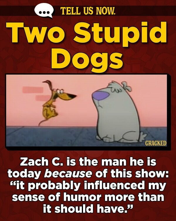TELL US NOW. TWO Stupid Dogs CRACKED Zach C. is the man he is today because of this show: it probably influenced my sense of humor more than it should have.