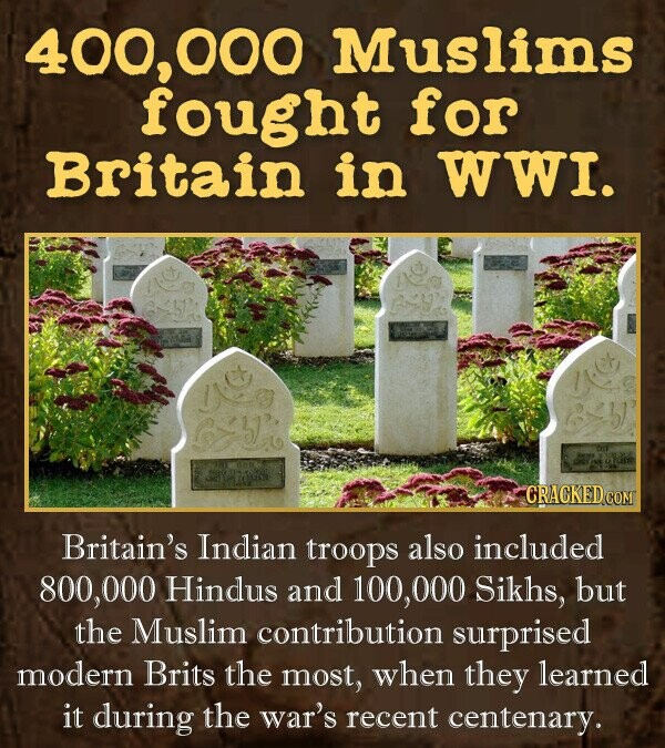 400,000 Muslims fought for Britain in WWI. Britain's Indian troops also included 800,00 Hindus and 100, 000 Sikhs, but the Muslim contribution surprised modern Brits the most, when they learned it during the war's recent centenary.