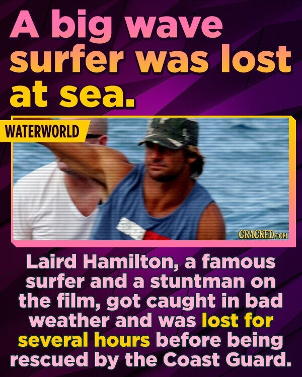 A big wave surfer was lost at sea. WATERWORLD Laird Hamilton, a famous surfer and a stuntman on the film, got caught in bad weather and was lost for several hours before being rescued by the Coast Guard.
