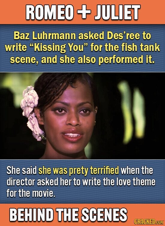 ROMEO + JULIET Baz Luhrmann asked Des'ree to write Kissing You for the fish tank scene, and she also performed it. She said she was prety terrified when the director asked her to write the love theme for the movie. BEHIND THE SCENES