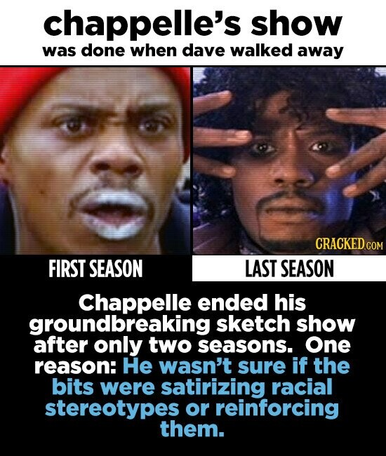 chappelle's show was done when dave walked away CRACKED COM FIRST SEASON LAST SEASON Chappelle ended his groundbreaking sketch show after only two seasons. One reason: He wasn't sure if the bits were satirizing racial stereotypes or reinforcing them.