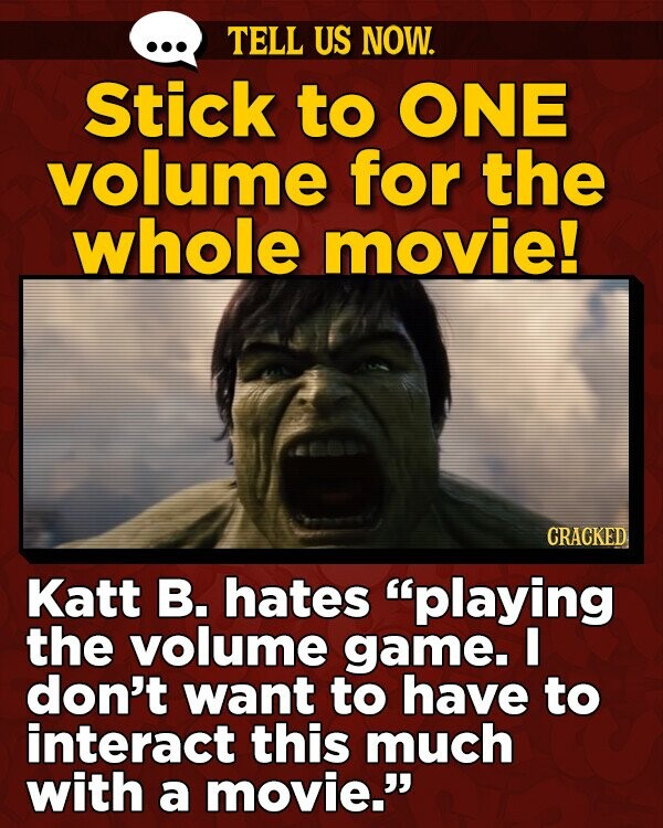 TELL US NOW. Stick to ONE volume for the whole movie! CRACKED Katt B. hates playing the volume game. I don't want to have to interact this much with a movie.