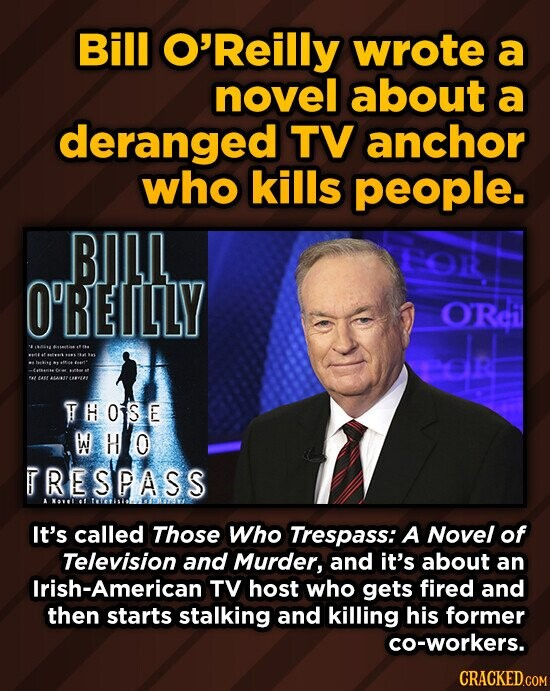 Bill O'Reilly wrote a novel about a deranged TV anchor who kills people. BIILL O1 O'REILLY ORci THOIS E WHO TRESPASS It's called Those Who Trespass: A Novel of Television and Murder, and it's about an Irish-American TV host who gets fired and then starts stalking and killing his former