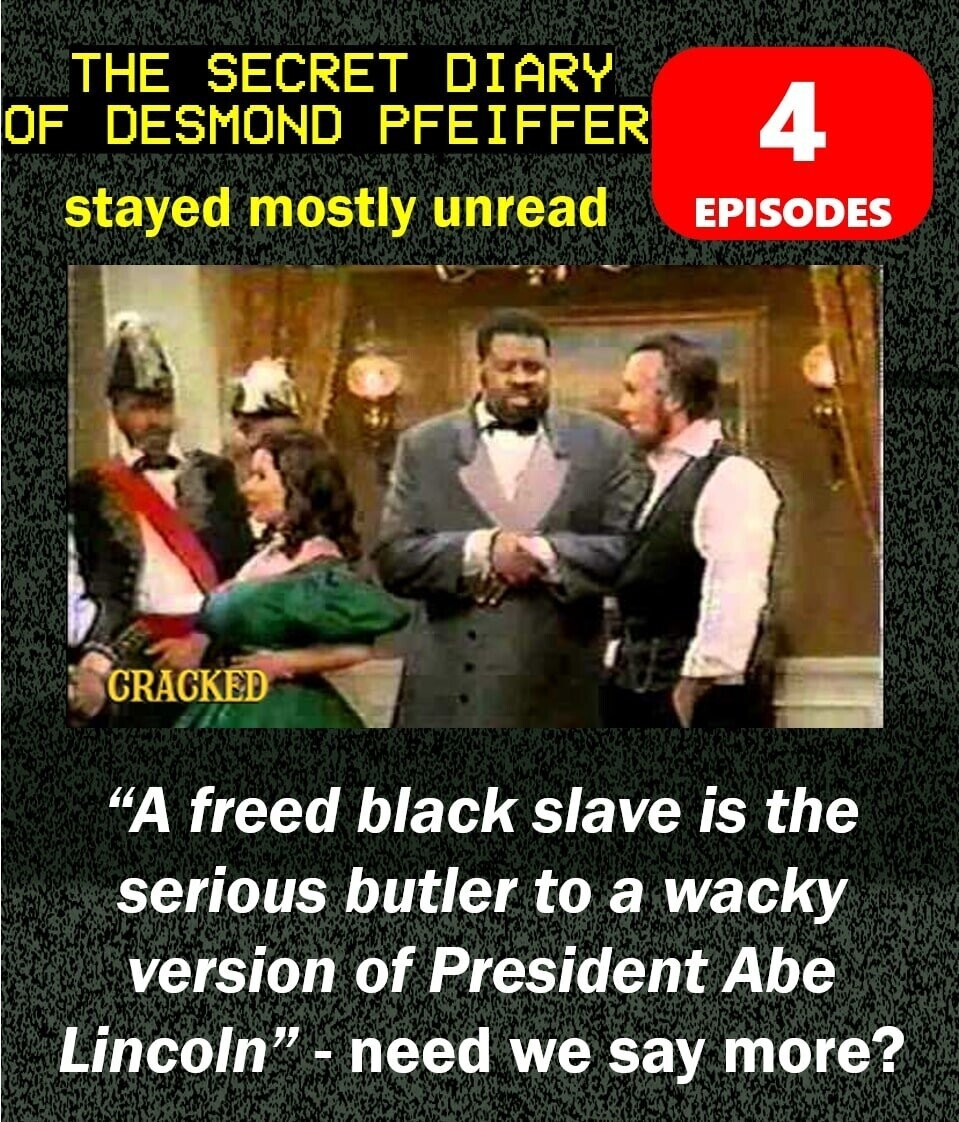 THE SECRET DIARY OF DESMOND PFEIFFER 4 stayed mostly unread EPISODES CRACKED A freed black slave is the serious butler to a wacky version of President Abe Lincoln. need we say more?