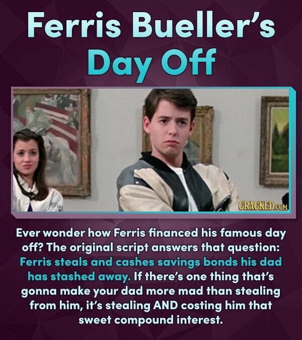Ferris Bueller's Day Off Ever wonder how Ferris financed his famous day off? The original script answers that question: Ferris steals and cashes savin
