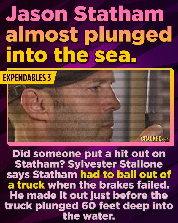 Jason Statham almost plunged into the sea. EXPENDABLES 3 D CRACKED COM Did someone put a hit out on Statham? Sylvester Stallone says Statham had to bail out of a truck when the brakes failed. He made it out just before the truck plunged 60 feet deep into the water.