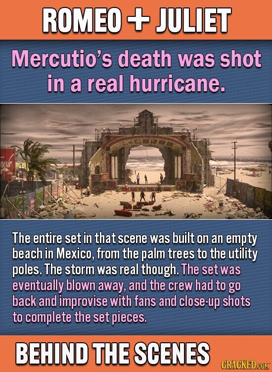 ROMEO + JULIET Mercutio's death was shot in a real hurricane. The entire set in that scene was built on an empty beach in Mexico, from the palm trees to the utility poles. The storm was real though. The set was eventually blown away, and the crew had to go