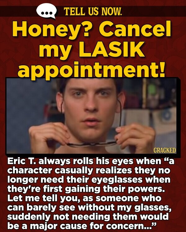 TELL US NOW. Honey? Cancel my LASIK appointment! CRACKED Eric T. always rolls his eyes when a character casually realizes they no longer need their eyeglasses when they're first gaining their powers. Let me tell you, as someone who can barely see without my glasses, suddenly not needing them would