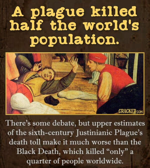 A plague killed haif the world's population. CRACKED.COM There's some debate, but upper estimates of the sixth-century Justinianic Plague's death toll make it much worse than the Black Death, which killed only a quarter of people worldwide.