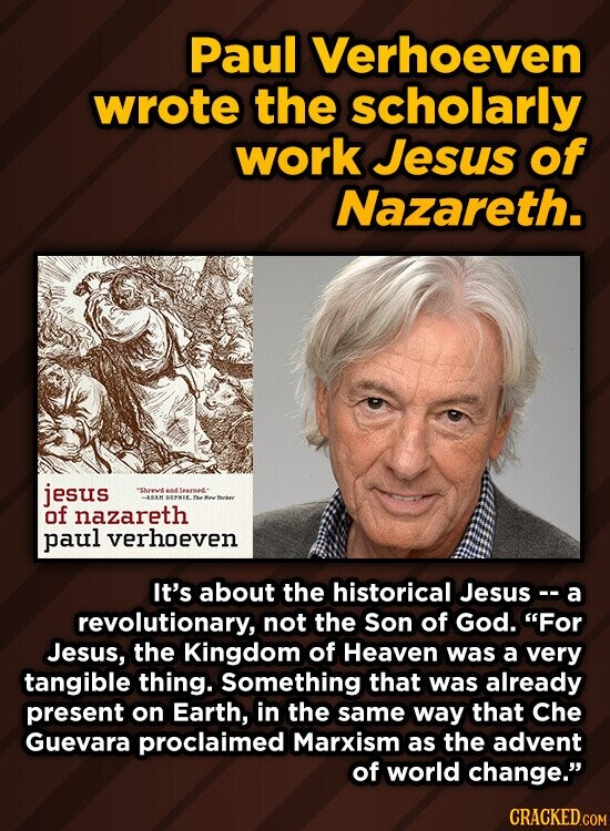 Paul Verhoeven wrote the scholarly work Jesus of Nazareth. jesus shrt A ABMANEE of nazareth paul verhoeven It's about the historical Jesus- a revolutionary, not the Son of God. For Jesus, the Kingdom of Heaven was a very tangible thing. Something that was already present on Earth, in the same