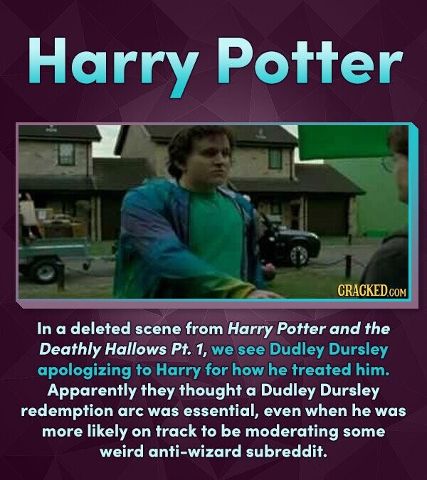 Harry Potter In a deleted scene from Harry Potter and the Deathly Hallows Pt. 1, we see Dudley Dursley apologizing to Harry for how he treated him. Ap