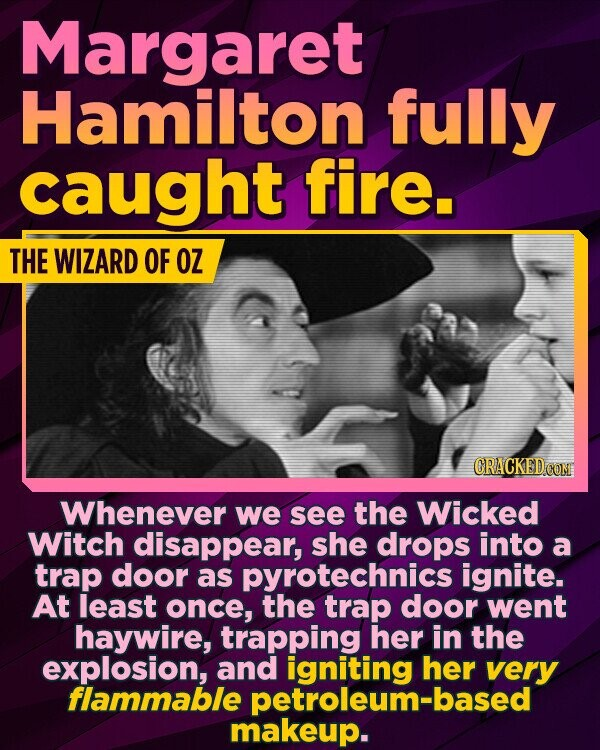 Margaret Hamilton fully caught fire. THE WIZARD OF OZ CRACKED COM Whenever we see the Wicked Witch disappear, she drops into a trap door as pyrotechnics ignite. At least once, the trap door went haywire, trapping her in the explosion, and igniting her very flammable petroleum-based makeup.