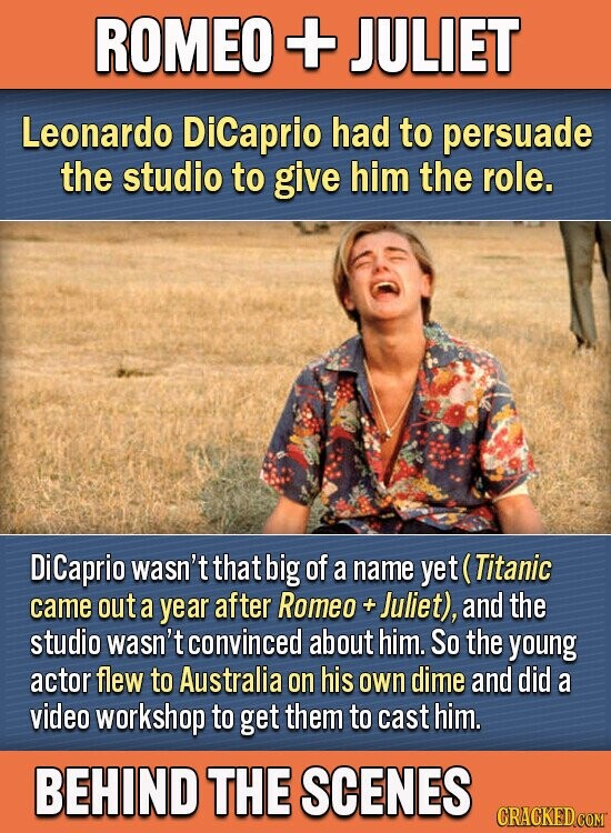 ROMEO + JULIET Leonardo Dicaprio had to persuade the studio to give him the role. DiCaprio wasn't that big of a name yet C (Titanic came out a year after Romeo + Juliet), and the studio wasn't convinced about him. So the young actor flew to Australia on his own