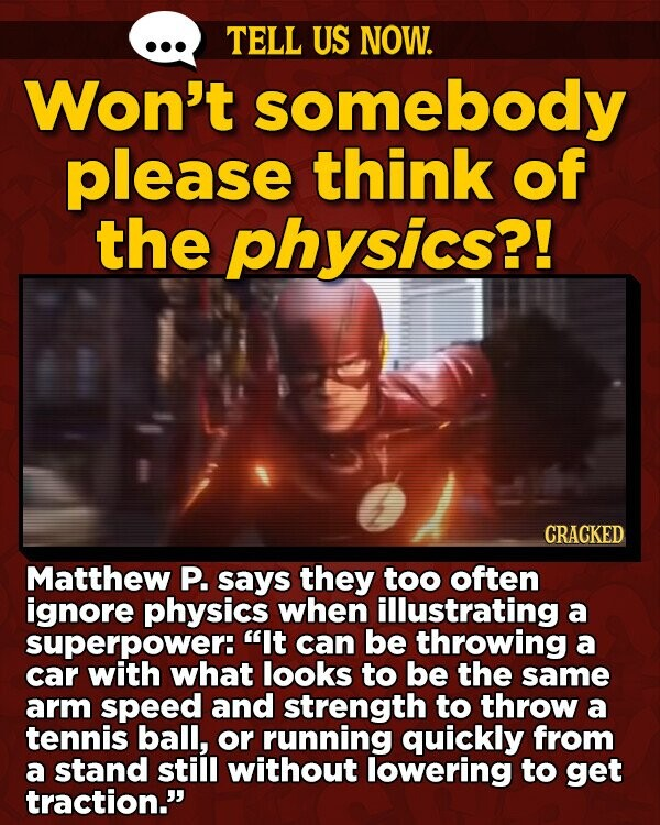 TELL US NOW. Won't somebody please think of the physics?! CRACKED Matthew P. says they too often ignore physics when illustrating a superpower: It can be throwing a car with what looks to be the same arm speed and strength to throw a tennis ball, or running quickly from a