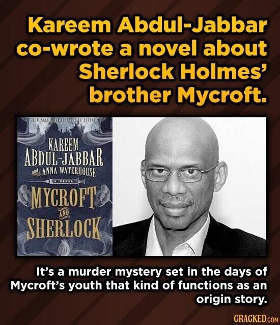 Kareem Abdul-Jabbar co-wrote a novel about Sherlock Holmes' brother Mycroft. SAKS OIEESTSELIWCAETEC KAREEM LJABBAR ANNA WATERHOUSE ITWOVELTT MYCROFT SHERLOCK AND It's a murder mystery set in the days of Mycroft's youth that kind of functions as an origin story. CRACKED.COM
