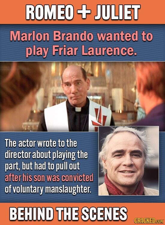ROMEO + JULIET Marlon Brando wanted to play Friar Laurence. The actor wrote to the director about playing the part, but had to pull out after his son was convicted of voluntary manslaughter. BEHIND THE SCENES CRACKEDCOMT