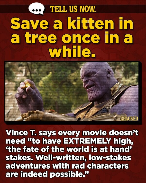 TELL US NOW. Save a kitten in a tree once in a while. GRACKED Vince T. says every movie doesn't need to have EXTREMELY high, 'the fate of the world is at hand' stakes. Well-written, low-stakes adventures with rad characters are indeed possible.