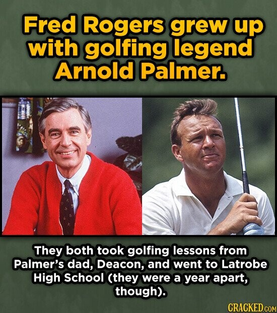 Fred Rogers grew up with golfing legend Arnold Palmer. They both took golfing lessons from Palmer's dad, Deacon, and went to Latrobe High School (they were a year apart, though). CRACKED COM