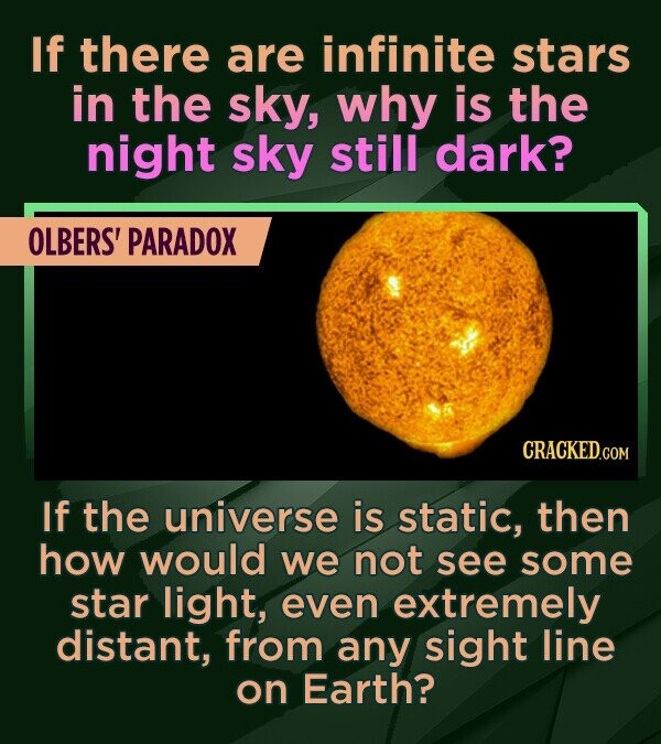 If there are infinite stars in the sky, why is the night sky still dark? OLBERS' PARADOX If the universe is static, then how would we not see some sta