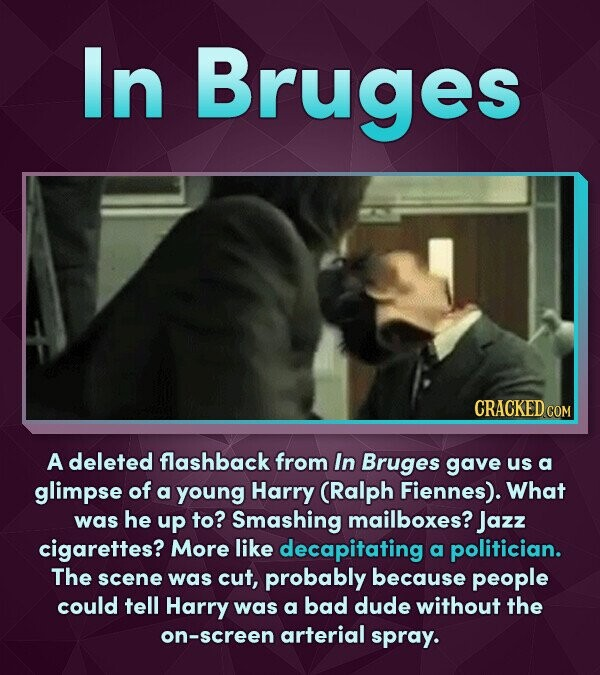 In Bruges A deleted flashback from In Bruges gave us a glimpse of a young Harry (Ralph Fiennes). What was he up to? Smashing mailboxes? Jazz cigarette
