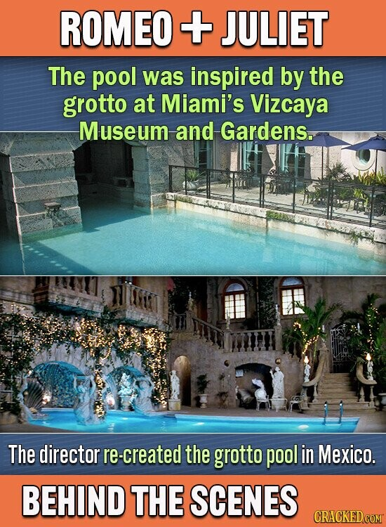 ROMEO + JULIET The pool was inspired by the grotto at Miami's Vizcaya Museum and Gardens.. The director re-created the grotto pool in Mexico. BEHIND THE SCENES CRACKEDCOMT