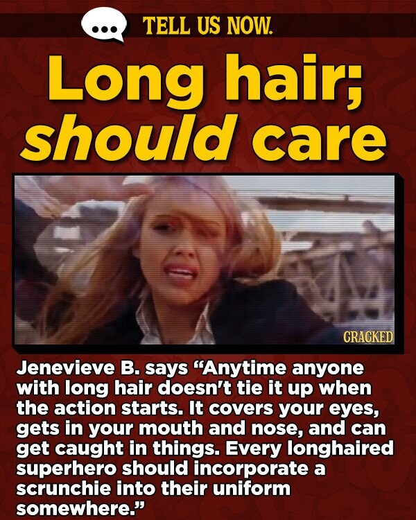 TELL US NOW. Long hair, should care CRACKED Jenevieve B. says Anytime anyone with long hair doesn't tie it up when the action starts. It covers your eyes, gets in your mouth and nose, and can get caught in things. Every longhaired superhero should incorporate a scrunchie into their uniform