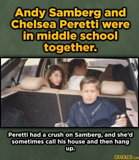 Andy Samberg and Chelsea Peretti were in middle school together. Peretti had a crush on Samberg, and she'd sometimes call his house and then hang up. CRACKED COM