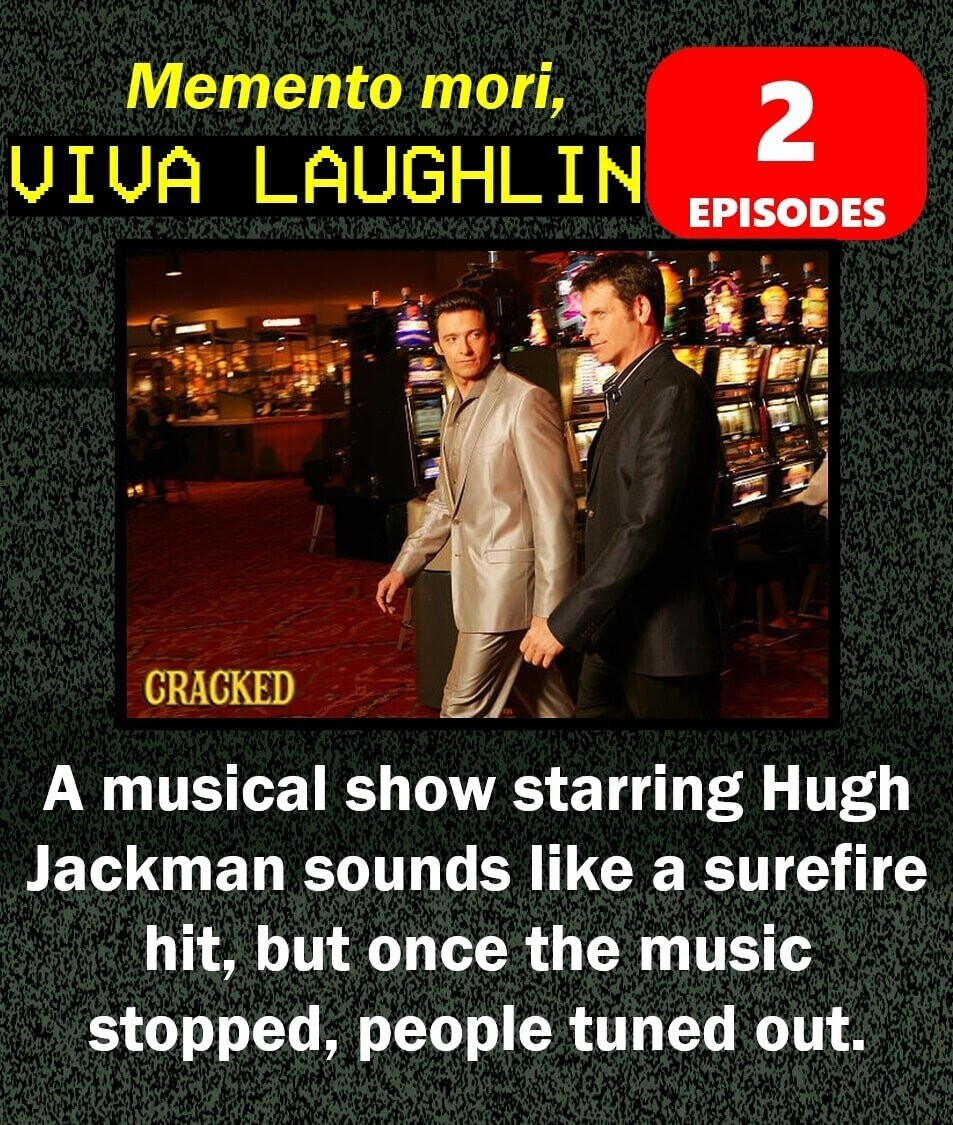 Memento mori, 2 IVA LAUGHLIN EPISODES CRACKED A musical show starring Hugh Jackman sounds like a surefire hit, but once the music stopped, people tuned out.