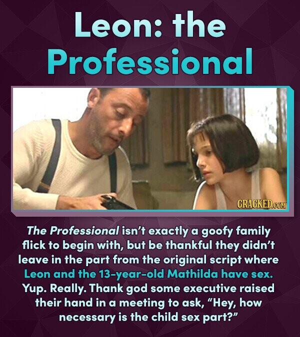 Leon: the Professional CRACKED.COM The Professional isn't exactly a goofy family flick to begin with, but be thankful they didn't leave in the part fr