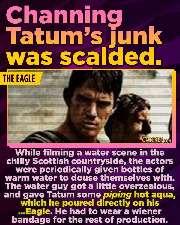 Channing Tatum's junk was scalded. THE EAGLE While filming a water scene in the chilly Scottish countryside, the actors were periodically given bottles of warm water to douse themselves with. The water guy got a little overzealous, and gave Tatum some piping hot aqua, which he poured directly on