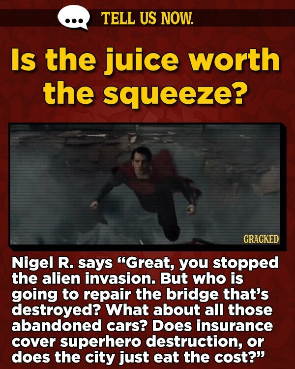 TELL US NOW. Is the juice worth the squeeze? CRACKED Nigel R. says Great, you stopped the alien invasion. But who is going to repair the bridge that's destroyed? What about all those abandoned cars? Does insurance cover superhero destruction, or does the city just eat the cost?