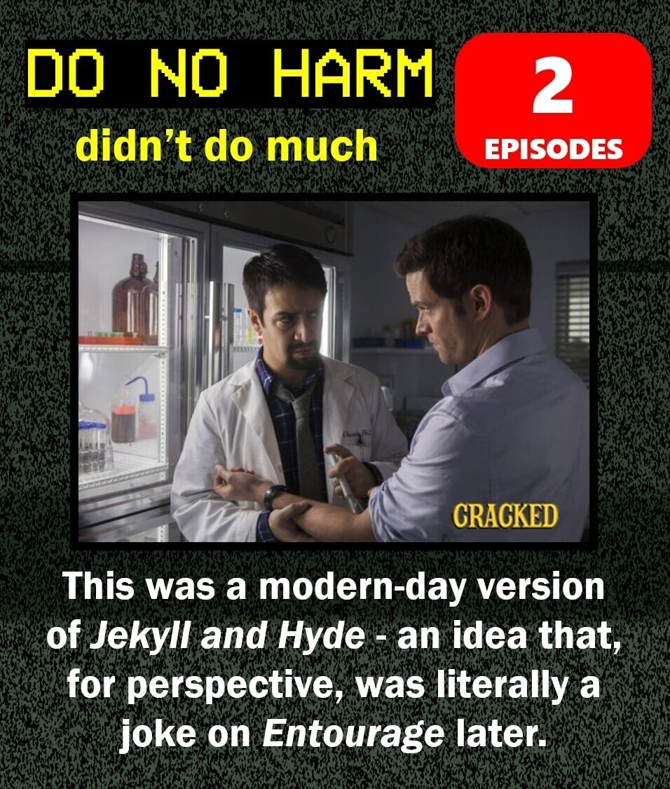 DO NO HARM 2 didn't do much EPISODES CRACKED This was a modern-day version of Jekyll and Hyde-a an idea that, for perspective, was literally a joke on Entourage later.