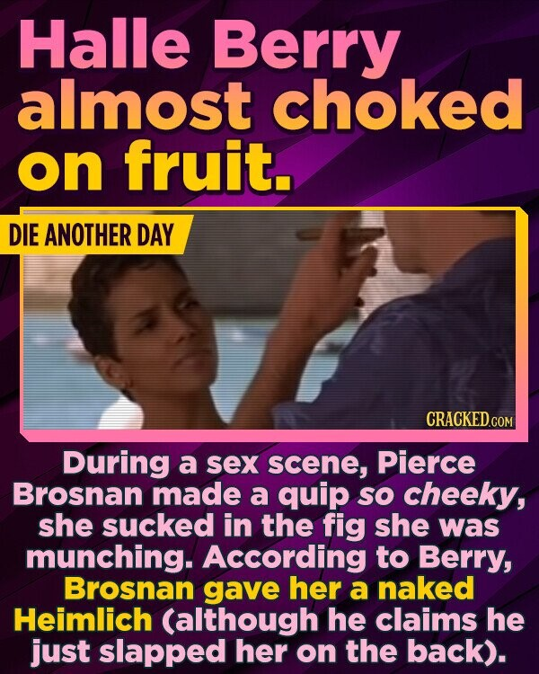 Halle Berry almost choked on fruit. DIE ANOTHER DAY During a sex scene, Pierce Brosnan made a quip SO cheeky, she sucked in the fig she was munching. According to Berry, Brosnan gave her a naked Heimlich (although he claims he just slapped her on the back).