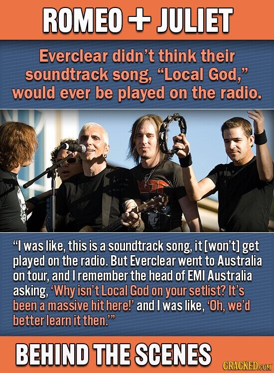 ROMEO + JULIET Everclear didn't think their soundtrack song, Local God, would ever be played on the radio. I was like, this is a soundtrack song, it [won't] get played on the radio. But Everclear went to Australia on tour, and I remember the head of EMI Australia asking, 'Why
