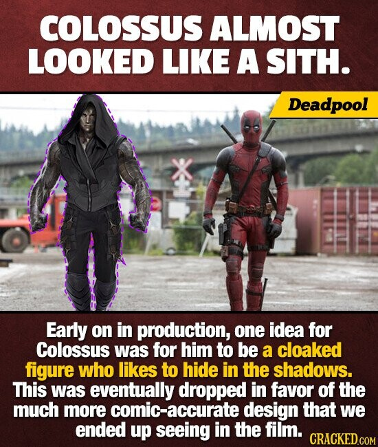 COLOSSUS ALMOST LOOKED LIKE A SITH. Deadpool Early on in production, one idea for Colossus was for him to be a cloaked figure who likes to hide in the shadows. This was eventually dropped in favor of the much more comic-accurate design that we ended up seeing in the film.