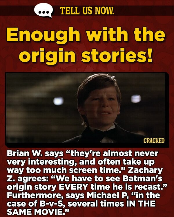 TELL US NOW. Enough with the origin stories! CRACKED Brian W. says they're almost never very interesting, and often take up way too much screen time. Zachary Z. agrees: We have to see Batman's origin story EVERY time he is recast.' Furthermore, says Michael P, in the case of B-v-S,