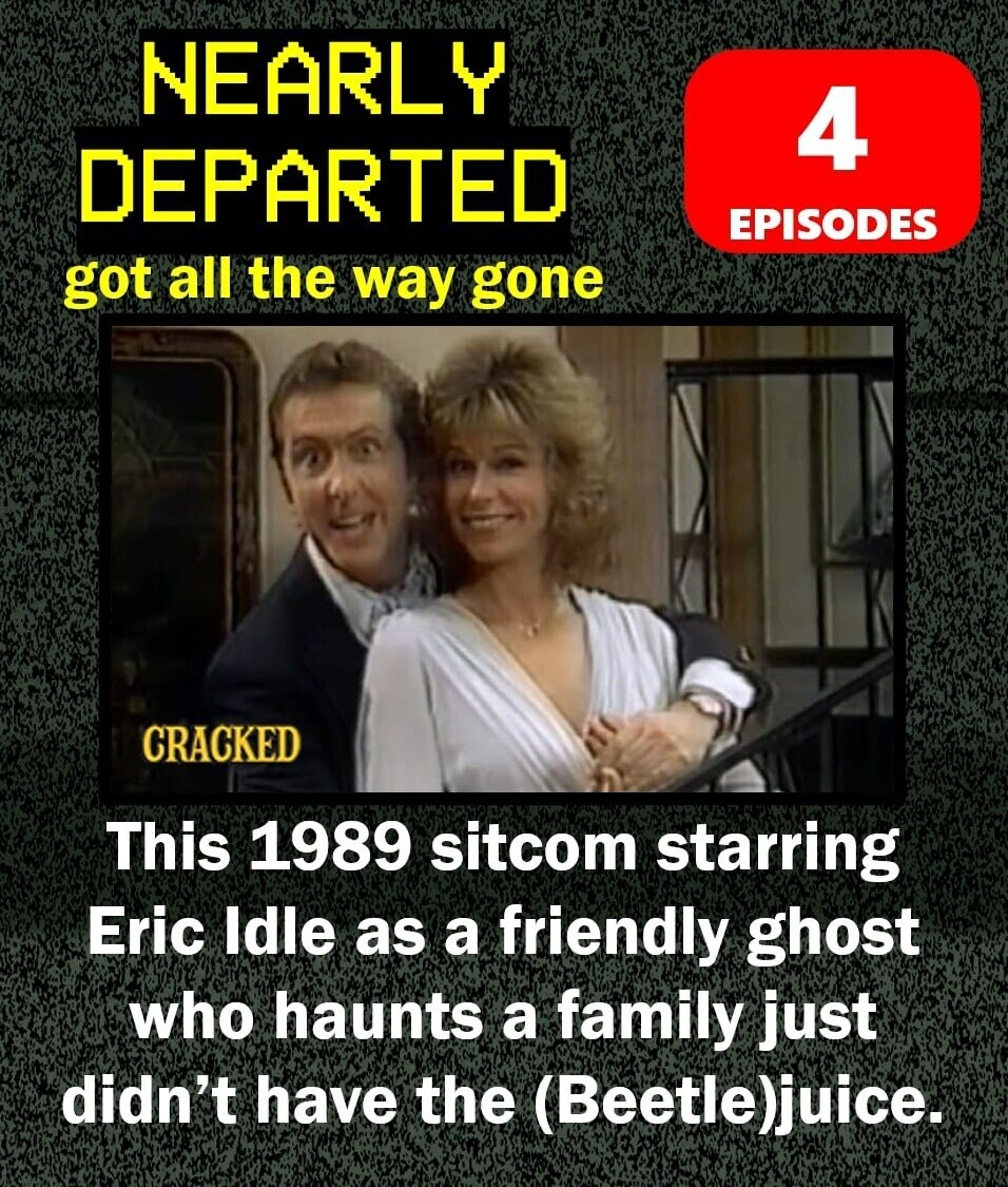 NEARLY 4 DEPARTED EPISODES got all the way gone CRACKED This 1989 sitcom starring Eric ldle as a friendly ghost who haunts a family just didn't have the (Beetle)juice.