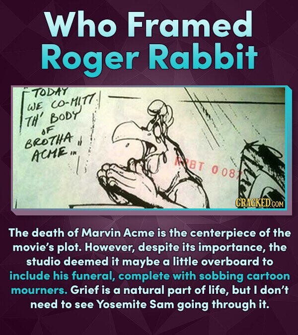 Who Framed Roger Rabbit TODNT WE CO-MITT Th' Body aF BROTHA ACME, NBT 008 The death of Marvin Acme is the centerpiece of the movie's plot. However, de