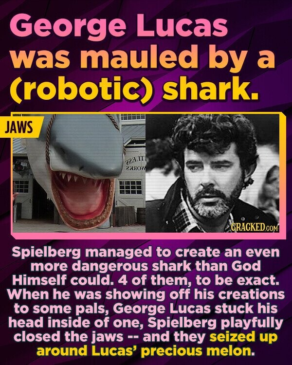 George Lucas was mauled by a (robotic) shark. JAWS 7 2S0W GRACKEDCOM Spielberg managed to create an even more dangerous shark than God Himself could. 4 of them, to be exact. When he was showing off his creations to some pals, George Lucas stuck his head inside of one, Spielberg