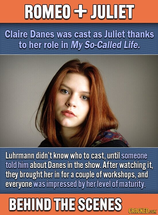 ROMEO + JULIET Claire Danes was cast as Juliet thanks to her role in My So-Called Life. Luhrmann didn't know who to cast, until someone told him about Danes in the show. After watching it, they brought her in for a couple of workshops, and everyone was simpressed by her