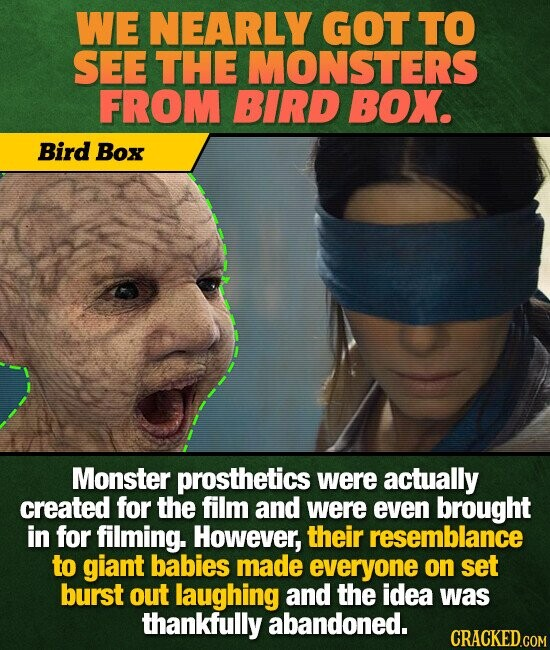 WE NEARLY GOT TO SEE THE MONSTERS FROM BIRD BOX. Bird Box Monster prosthetics were actually created for the film and were even brought in for filming. However, their resemblance to giant babies made everyone on set burst out laughing and the idea was thankfully abandoned. CRACKED.COM