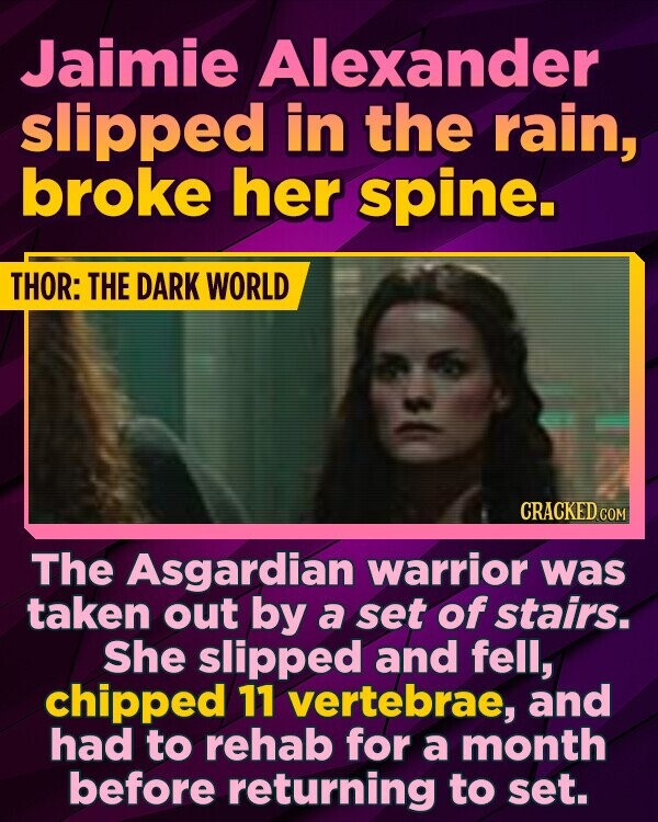 Jaimie Alexander slipped in the rain, broke her spine. THOR: THE DARK WORLD CRACKED COM The Asgardian warrior was taken out by a set of stairs. She slipped and fell, chipped 11 vertebrae, and had to rehab for a month before returning to set.